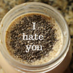 Chia Seeds… I HATE you! #itisover